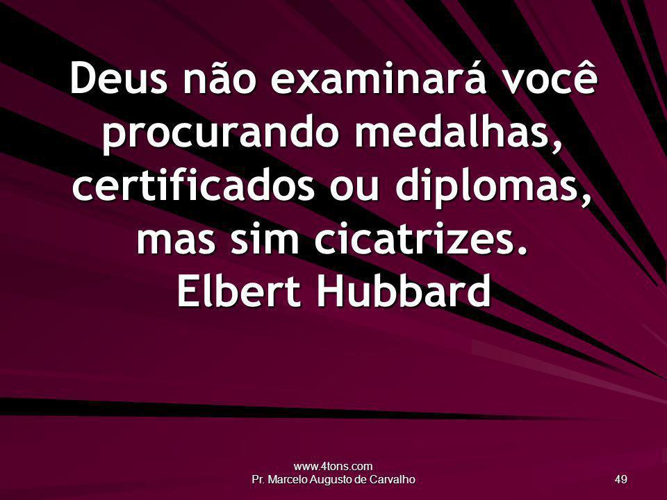 www.4tons.com Pr. Marcelo Augusto de Carvalho 49 Deus não examinará você procurando medalhas, certificados ou diplomas, mas sim cicatrizes. Elbert Hub