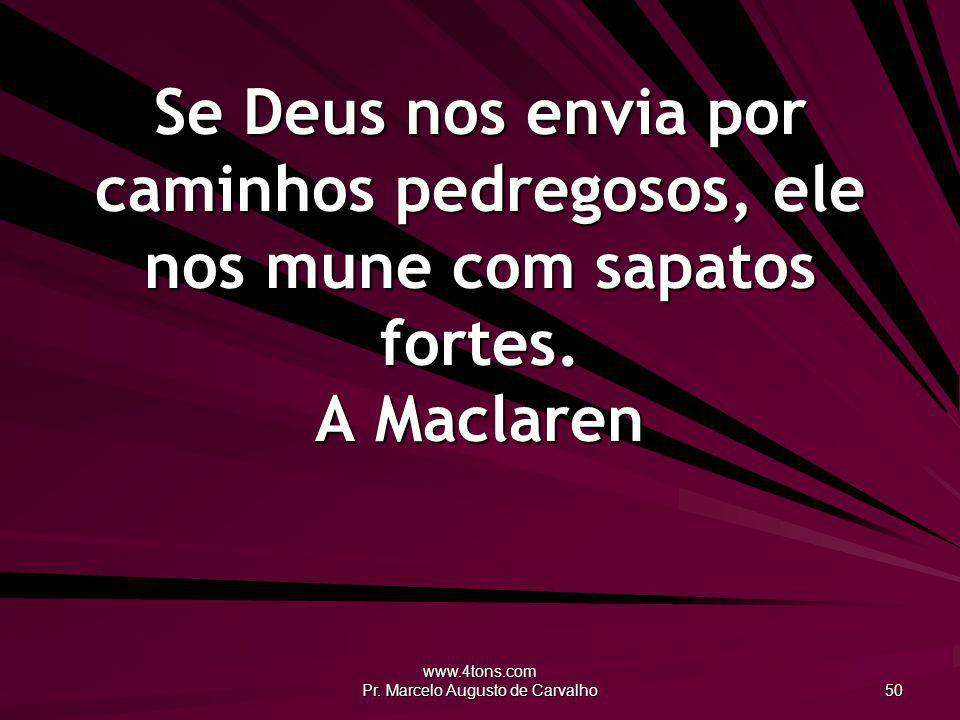 www.4tons.com Pr. Marcelo Augusto de Carvalho 50 Se Deus nos envia por caminhos pedregosos, ele nos mune com sapatos fortes. A Maclaren