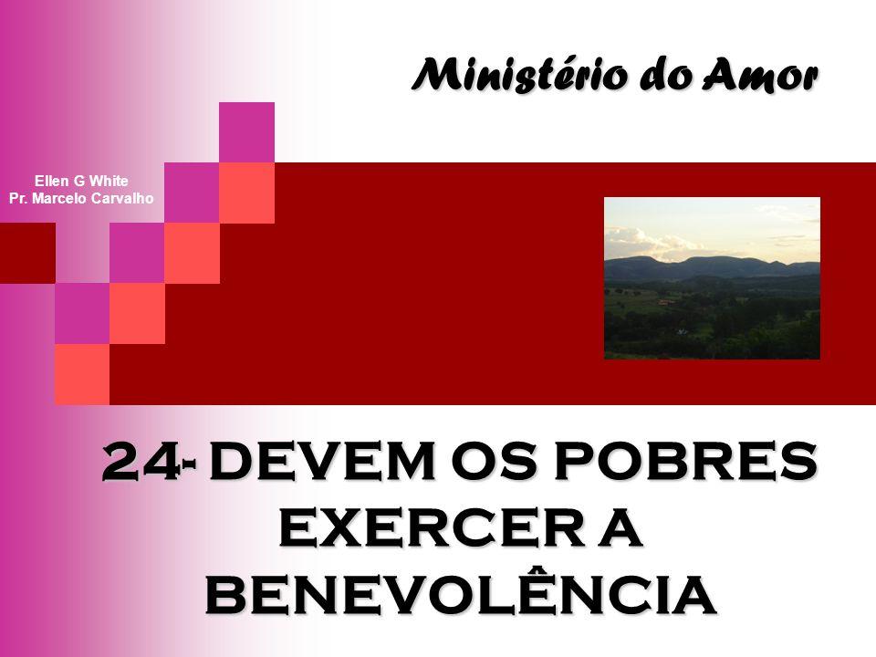 24- DEVEM OS POBRES EXERCER A BENEVOLÊNCIA Ministério do Amor Ellen G White Pr. Marcelo Carvalho