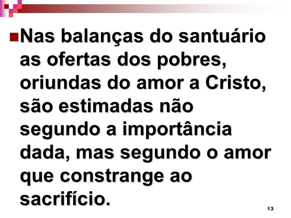 13 Nas balanças do santuário as ofertas dos pobres, oriundas do amor a Cristo, são estimadas não segundo a importância dada, mas segundo o amor que co