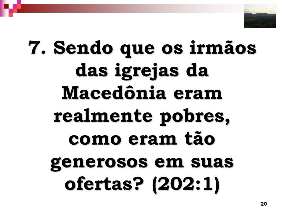 20 7. Sendo que os irmãos das igrejas da Macedônia eram realmente pobres, como eram tão generosos em suas ofertas? (202:1)