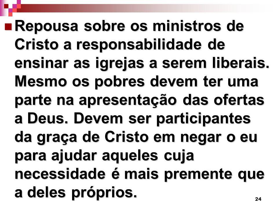 24 Repousa sobre os ministros de Cristo a responsabilidade de ensinar as igrejas a serem liberais. Mesmo os pobres devem ter uma parte na apresentação