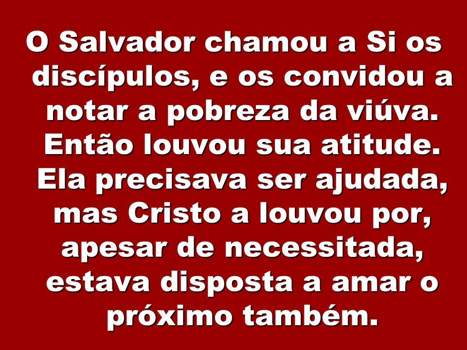 3 O Salvador chamou a Si os discípulos, e os convidou a notar a pobreza da viúva. Então louvou sua atitude. Ela precisava ser ajudada, mas Cristo a lo
