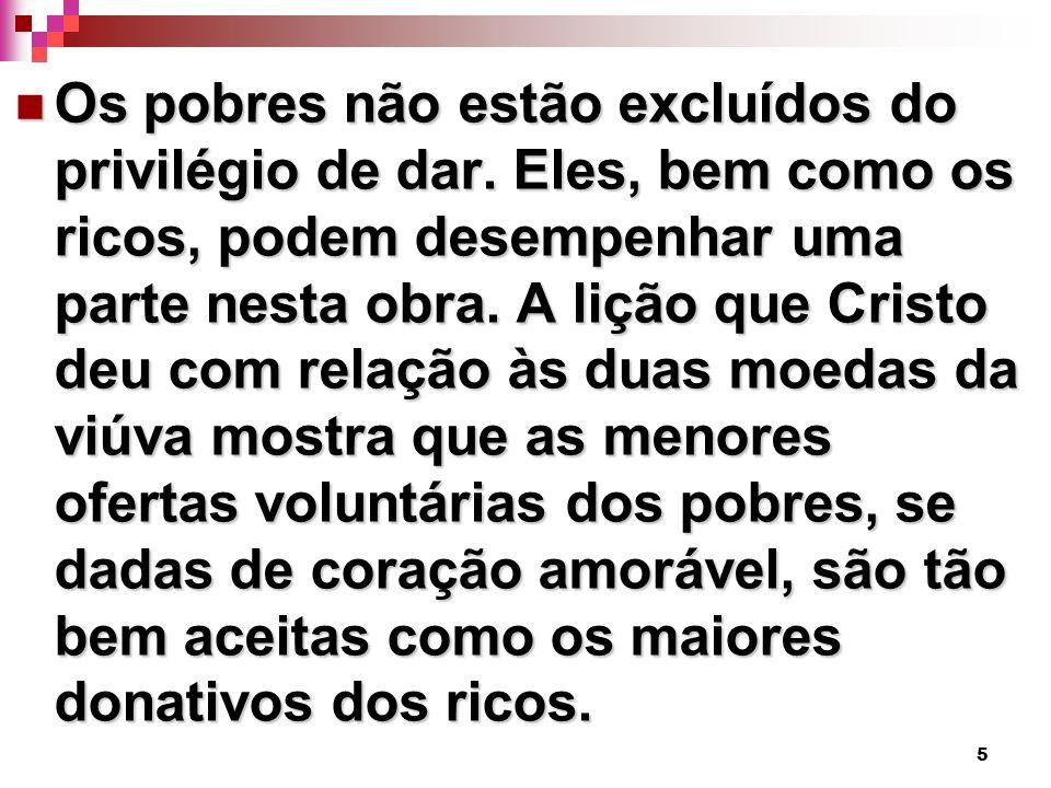 5 Os pobres não estão excluídos do privilégio de dar. Eles, bem como os ricos, podem desempenhar uma parte nesta obra. A lição que Cristo deu com rela