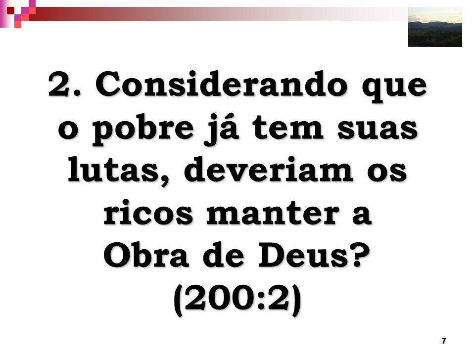 7 2. Considerando que o pobre já tem suas lutas, deveriam os ricos manter a Obra de Deus? (200:2)