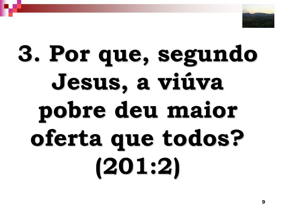 9 3. Por que, segundo Jesus, a viúva pobre deu maior oferta que todos? (201:2)