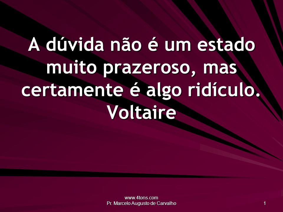 www.4tons.com Pr. Marcelo Augusto de Carvalho 1 A dúvida não é um estado muito prazeroso, mas certamente é algo ridículo. Voltaire