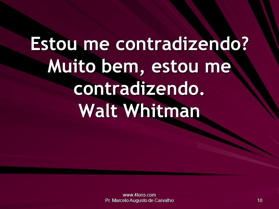 www.4tons.com Pr. Marcelo Augusto de Carvalho 10 Estou me contradizendo? Muito bem, estou me contradizendo. Walt Whitman