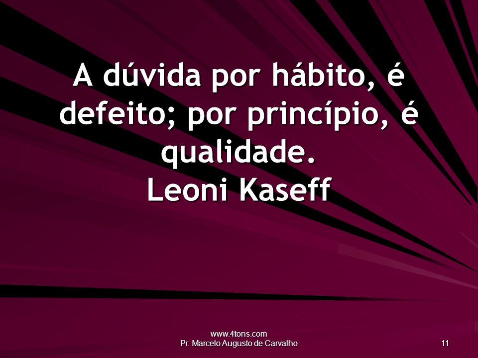 www.4tons.com Pr. Marcelo Augusto de Carvalho 11 A dúvida por hábito, é defeito; por princípio, é qualidade. Leoni Kaseff