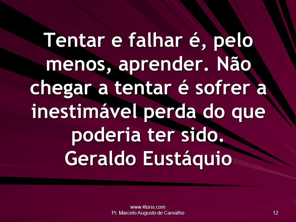 www.4tons.com Pr. Marcelo Augusto de Carvalho 12 Tentar e falhar é, pelo menos, aprender. Não chegar a tentar é sofrer a inestimável perda do que pode