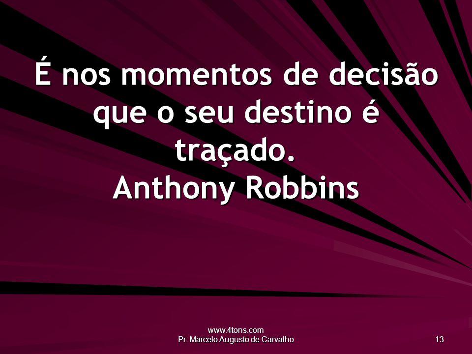 www.4tons.com Pr. Marcelo Augusto de Carvalho 13 É nos momentos de decisão que o seu destino é traçado. Anthony Robbins