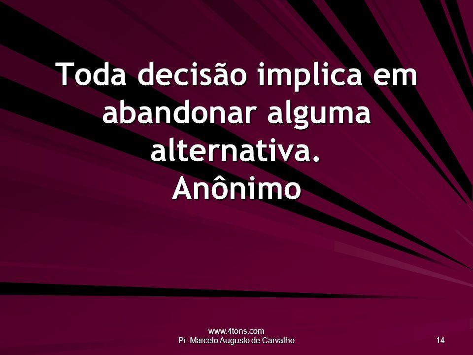www.4tons.com Pr. Marcelo Augusto de Carvalho 14 Toda decisão implica em abandonar alguma alternativa. Anônimo