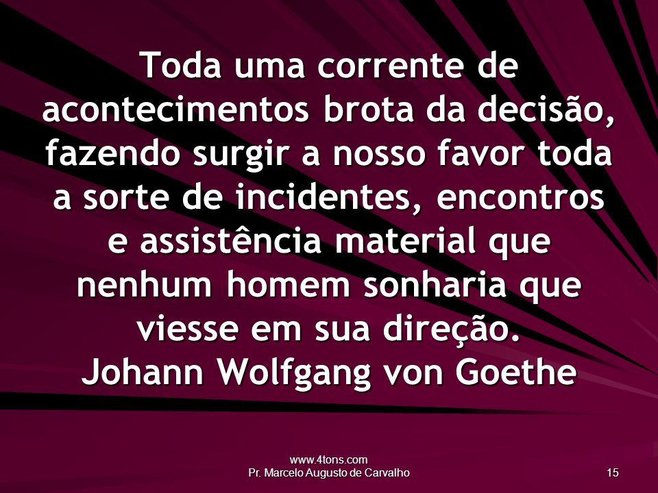 www.4tons.com Pr. Marcelo Augusto de Carvalho 15 Toda uma corrente de acontecimentos brota da decisão, fazendo surgir a nosso favor toda a sorte de in