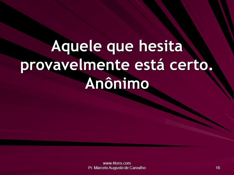 www.4tons.com Pr. Marcelo Augusto de Carvalho 16 Aquele que hesita provavelmente está certo. Anônimo