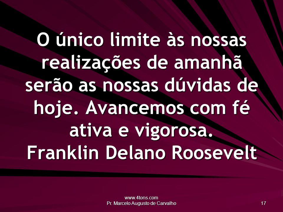 www.4tons.com Pr. Marcelo Augusto de Carvalho 17 O único limite às nossas realizações de amanhã serão as nossas dúvidas de hoje. Avancemos com fé ativ