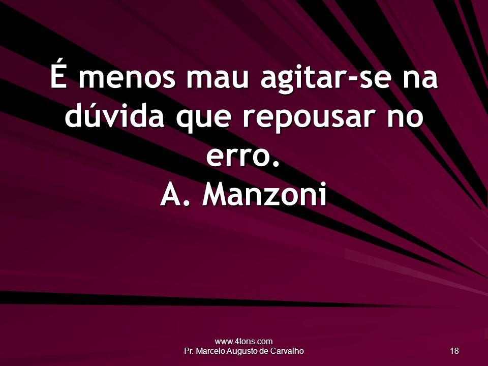www.4tons.com Pr. Marcelo Augusto de Carvalho 18 É menos mau agitar-se na dúvida que repousar no erro. A. Manzoni