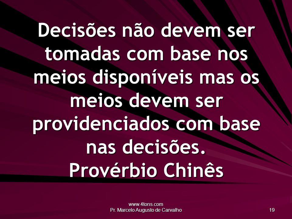 www.4tons.com Pr. Marcelo Augusto de Carvalho 19 Decisões não devem ser tomadas com base nos meios disponíveis mas os meios devem ser providenciados c