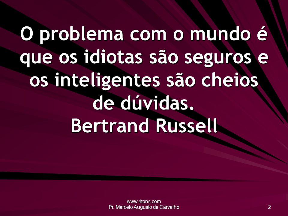 www.4tons.com Pr. Marcelo Augusto de Carvalho 2 O problema com o mundo é que os idiotas são seguros e os inteligentes são cheios de dúvidas. Bertrand