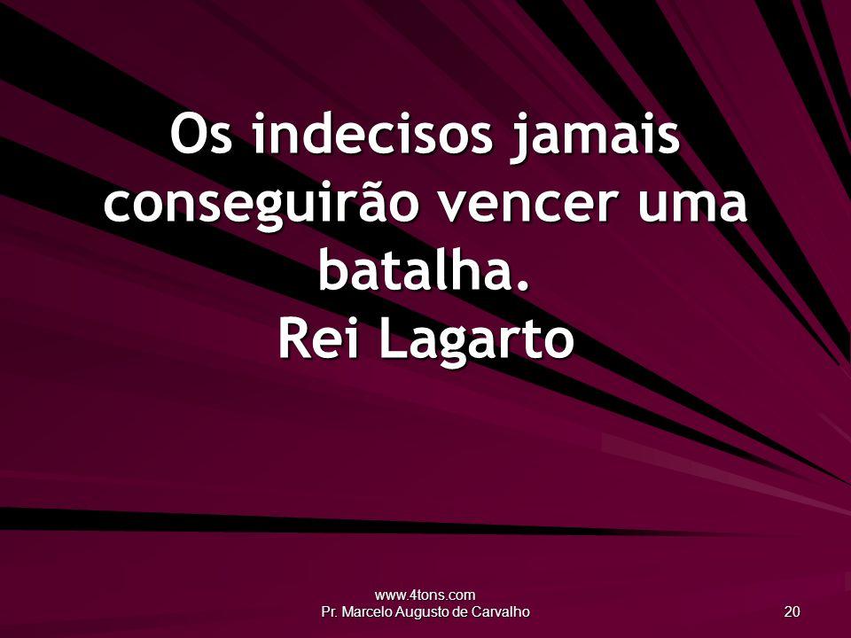 www.4tons.com Pr. Marcelo Augusto de Carvalho 20 Os indecisos jamais conseguirão vencer uma batalha. Rei Lagarto
