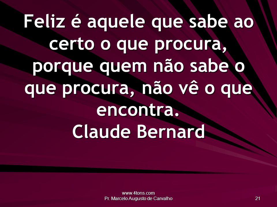 www.4tons.com Pr. Marcelo Augusto de Carvalho 21 Feliz é aquele que sabe ao certo o que procura, porque quem não sabe o que procura, não vê o que enco