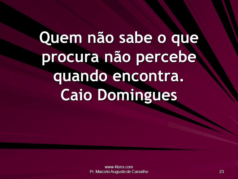 www.4tons.com Pr. Marcelo Augusto de Carvalho 23 Quem não sabe o que procura não percebe quando encontra. Caio Domingues