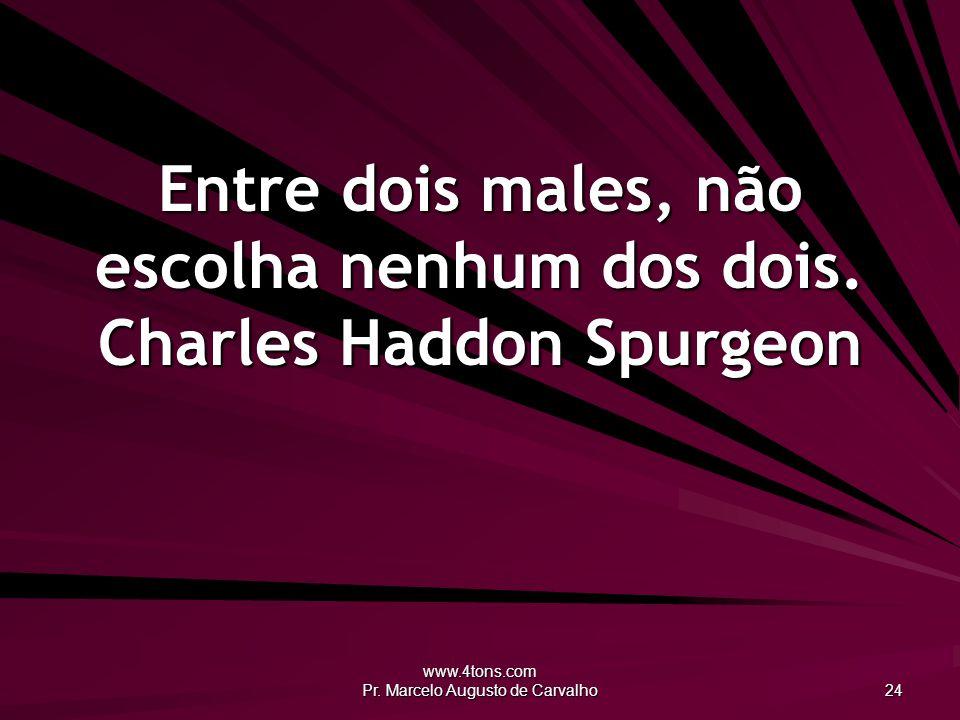 www.4tons.com Pr. Marcelo Augusto de Carvalho 24 Entre dois males, não escolha nenhum dos dois. Charles Haddon Spurgeon