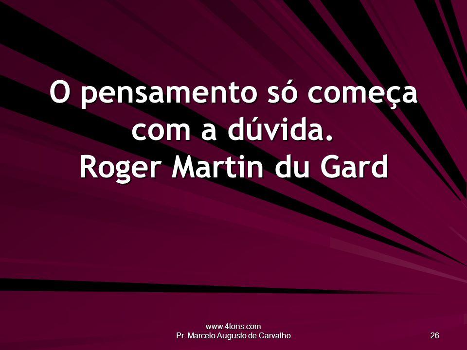 www.4tons.com Pr. Marcelo Augusto de Carvalho 26 O pensamento só começa com a dúvida. Roger Martin du Gard