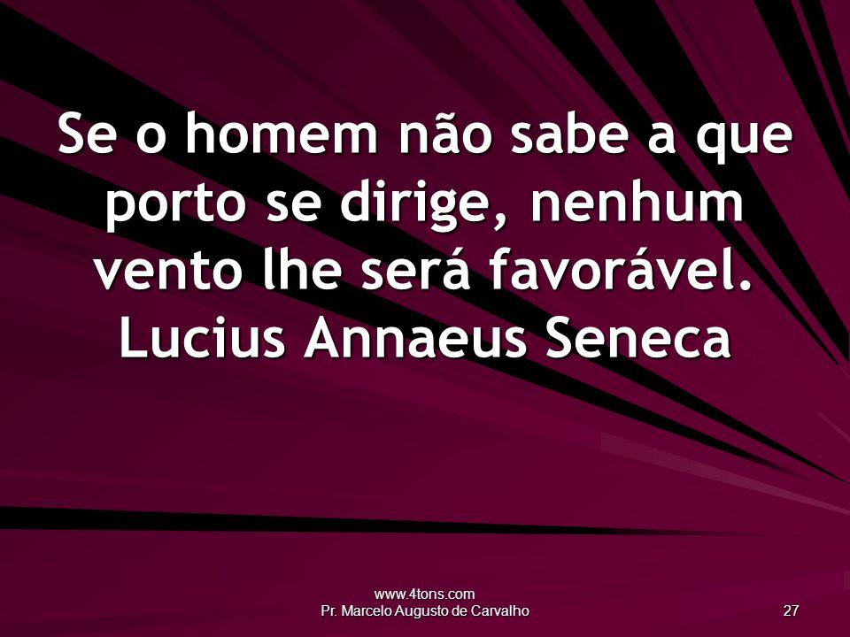 www.4tons.com Pr. Marcelo Augusto de Carvalho 27 Se o homem não sabe a que porto se dirige, nenhum vento lhe será favorável. Lucius Annaeus Seneca