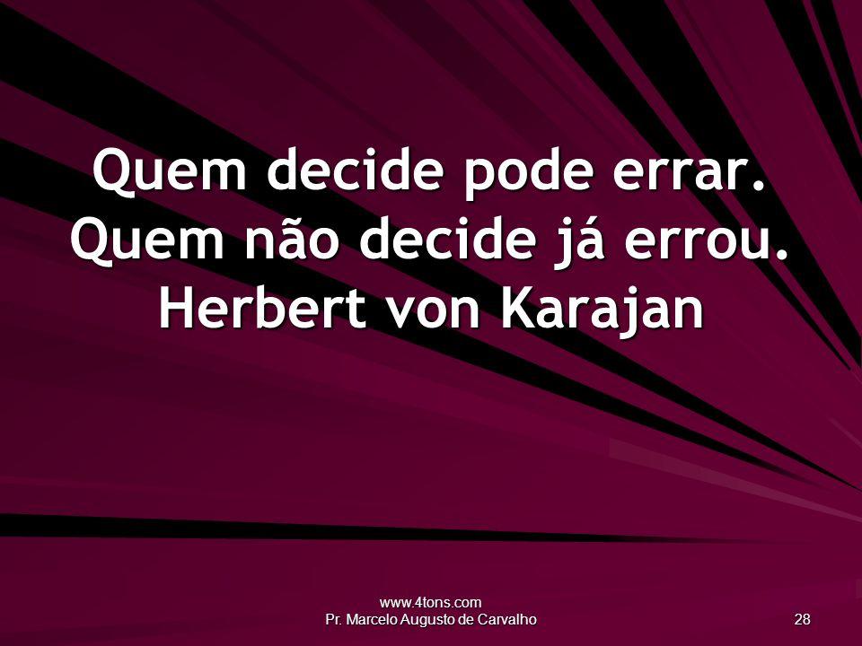www.4tons.com Pr. Marcelo Augusto de Carvalho 28 Quem decide pode errar. Quem não decide já errou. Herbert von Karajan