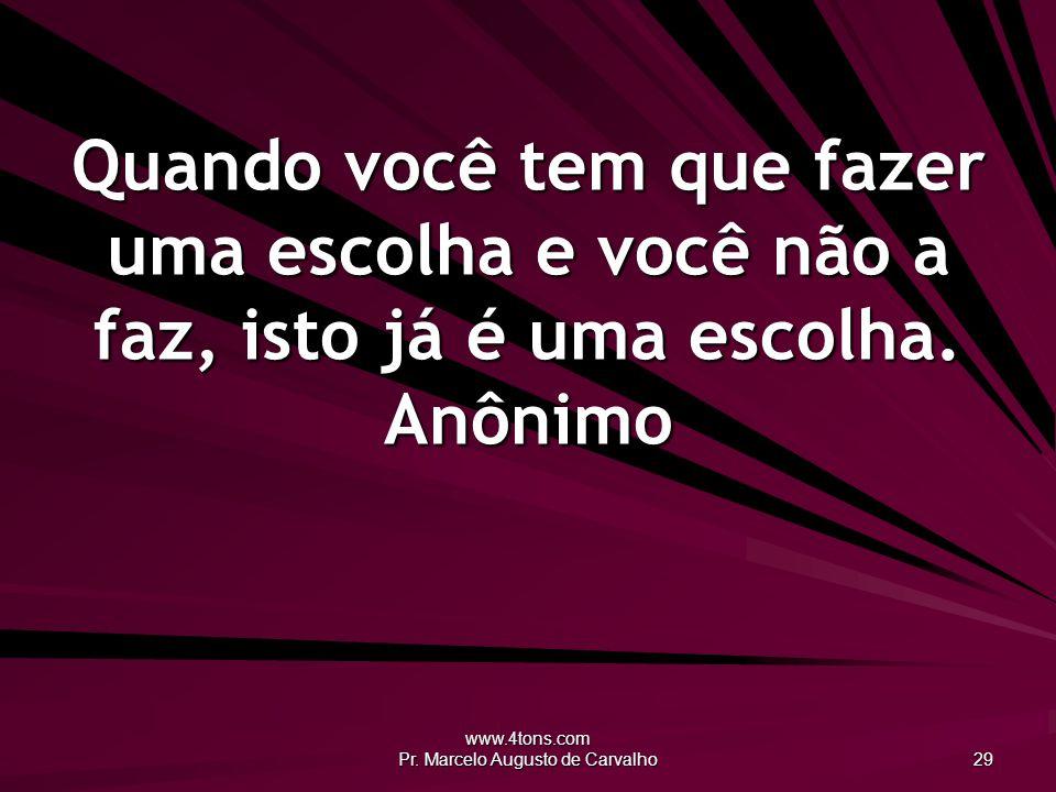 www.4tons.com Pr. Marcelo Augusto de Carvalho 29 Quando você tem que fazer uma escolha e você não a faz, isto já é uma escolha. Anônimo