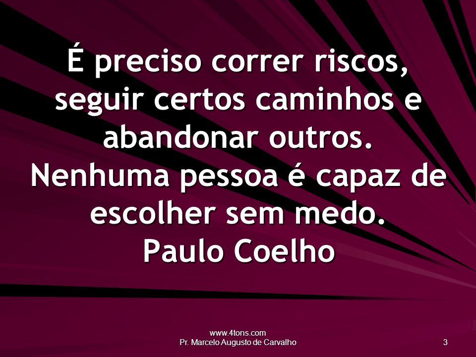 www.4tons.com Pr. Marcelo Augusto de Carvalho 3 É preciso correr riscos, seguir certos caminhos e abandonar outros. Nenhuma pessoa é capaz de escolher