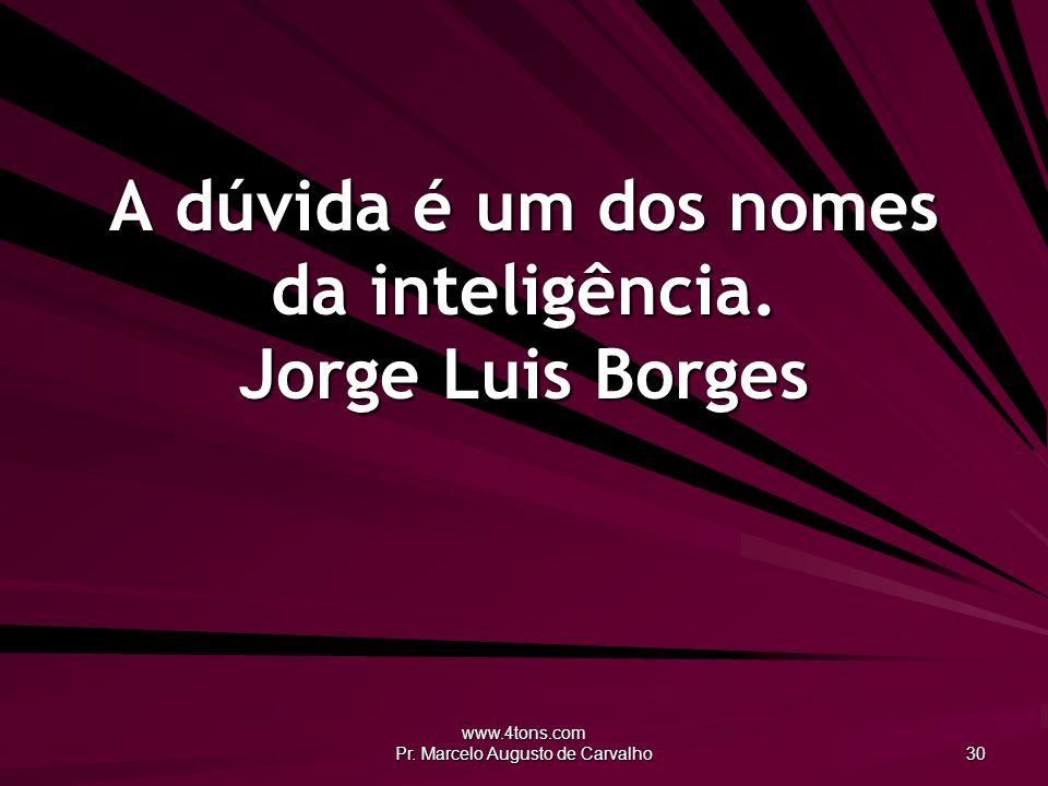 www.4tons.com Pr. Marcelo Augusto de Carvalho 30 A dúvida é um dos nomes da inteligência. Jorge Luis Borges