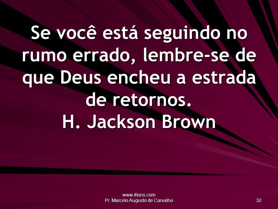 www.4tons.com Pr. Marcelo Augusto de Carvalho 32 Se você está seguindo no rumo errado, lembre-se de que Deus encheu a estrada de retornos. H. Jackson