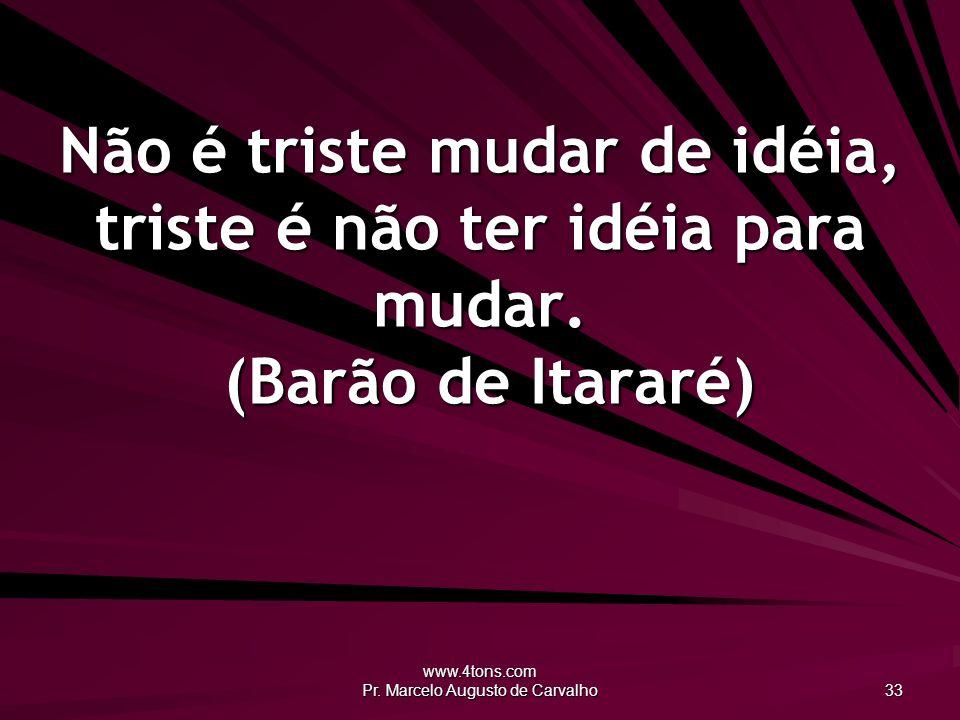 www.4tons.com Pr. Marcelo Augusto de Carvalho 33 Não é triste mudar de idéia, triste é não ter idéia para mudar. (Barão de Itararé)