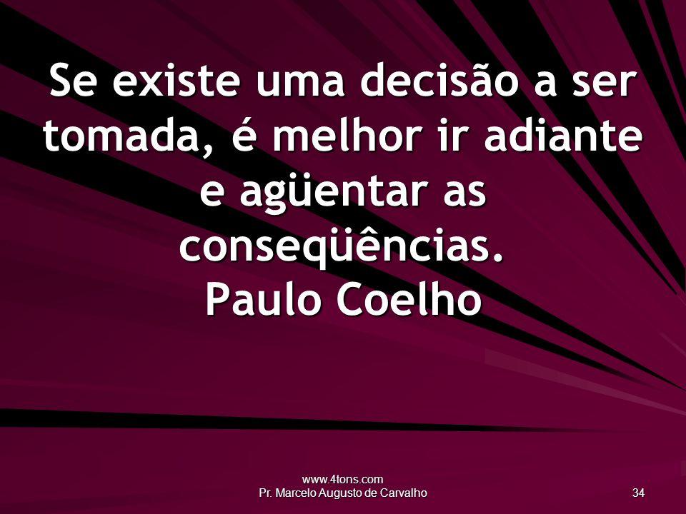 www.4tons.com Pr. Marcelo Augusto de Carvalho 34 Se existe uma decisão a ser tomada, é melhor ir adiante e agüentar as conseqüências. Paulo Coelho
