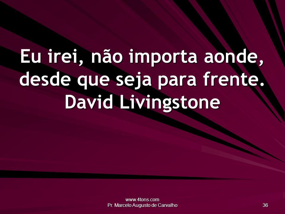 www.4tons.com Pr. Marcelo Augusto de Carvalho 36 Eu irei, não importa aonde, desde que seja para frente. David Livingstone