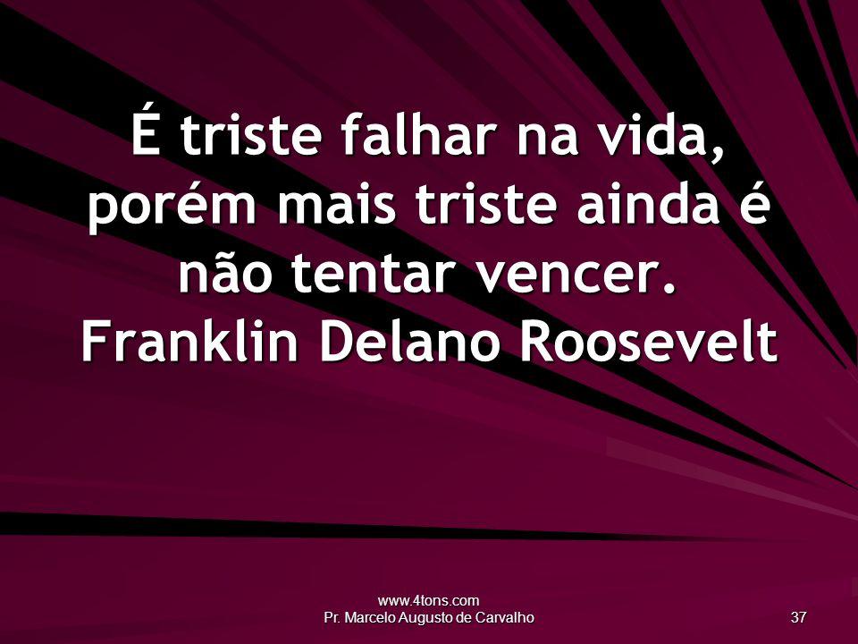 www.4tons.com Pr. Marcelo Augusto de Carvalho 37 É triste falhar na vida, porém mais triste ainda é não tentar vencer. Franklin Delano Roosevelt