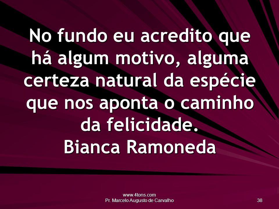 www.4tons.com Pr. Marcelo Augusto de Carvalho 38 No fundo eu acredito que há algum motivo, alguma certeza natural da espécie que nos aponta o caminho