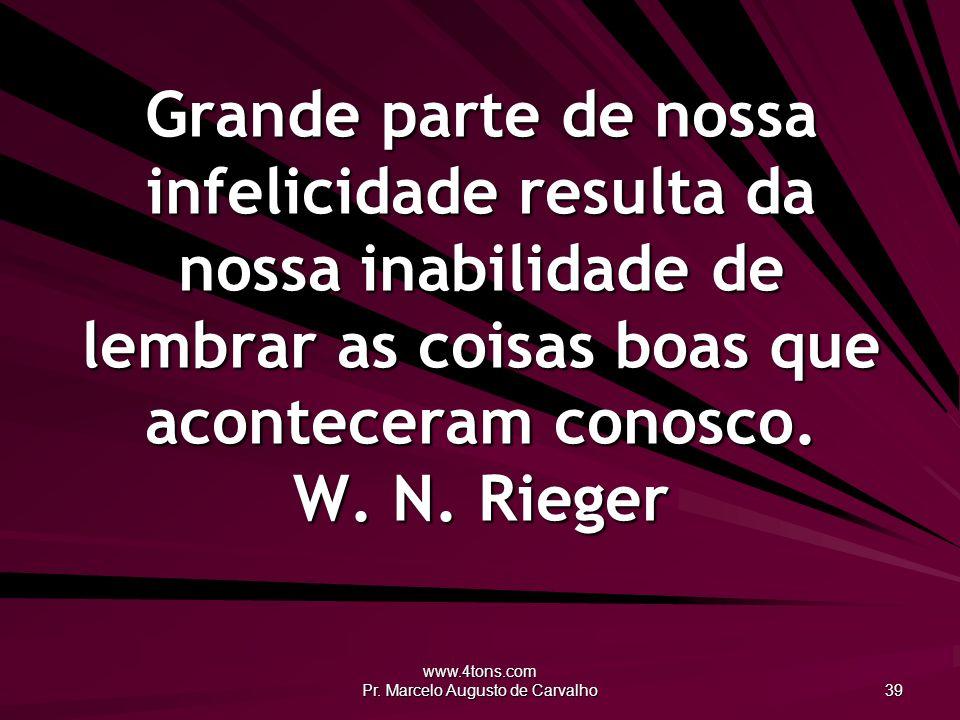 www.4tons.com Pr. Marcelo Augusto de Carvalho 39 Grande parte de nossa infelicidade resulta da nossa inabilidade de lembrar as coisas boas que acontec