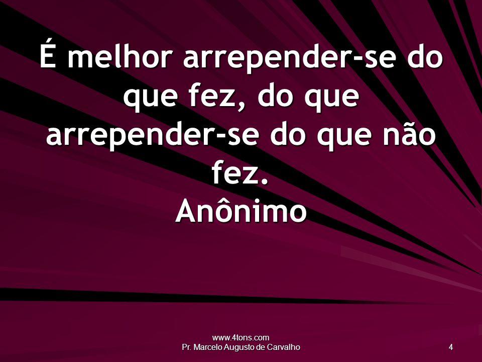 www.4tons.com Pr. Marcelo Augusto de Carvalho 4 É melhor arrepender-se do que fez, do que arrepender-se do que não fez. Anônimo
