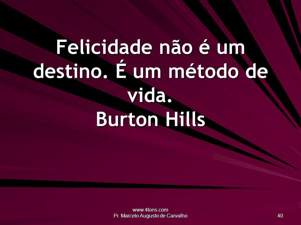 www.4tons.com Pr. Marcelo Augusto de Carvalho 40 Felicidade não é um destino. É um método de vida. Burton Hills