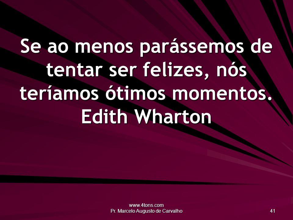 www.4tons.com Pr. Marcelo Augusto de Carvalho 41 Se ao menos parássemos de tentar ser felizes, nós teríamos ótimos momentos. Edith Wharton