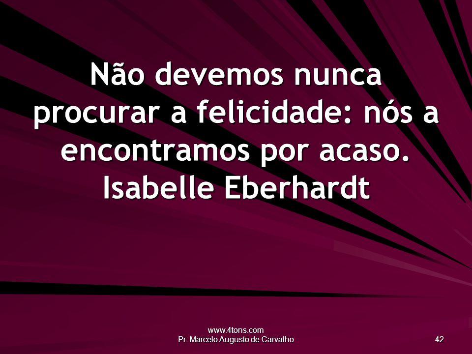 www.4tons.com Pr. Marcelo Augusto de Carvalho 42 Não devemos nunca procurar a felicidade: nós a encontramos por acaso. Isabelle Eberhardt