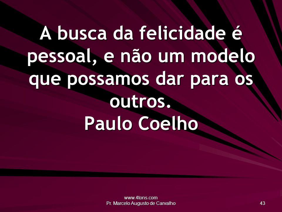 www.4tons.com Pr. Marcelo Augusto de Carvalho 43 A busca da felicidade é pessoal, e não um modelo que possamos dar para os outros. Paulo Coelho