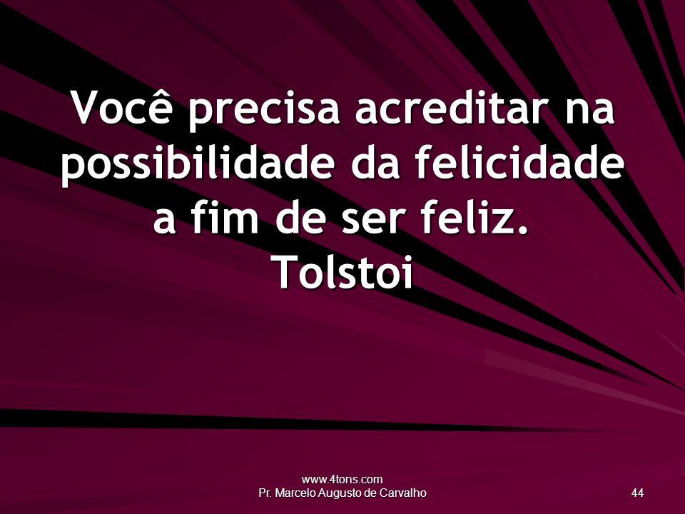 www.4tons.com Pr. Marcelo Augusto de Carvalho 44 Você precisa acreditar na possibilidade da felicidade a fim de ser feliz. Tolstoi