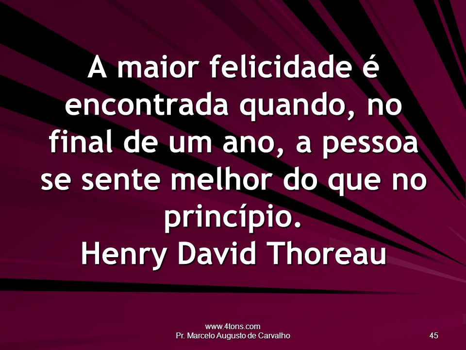 www.4tons.com Pr. Marcelo Augusto de Carvalho 45 A maior felicidade é encontrada quando, no final de um ano, a pessoa se sente melhor do que no princí