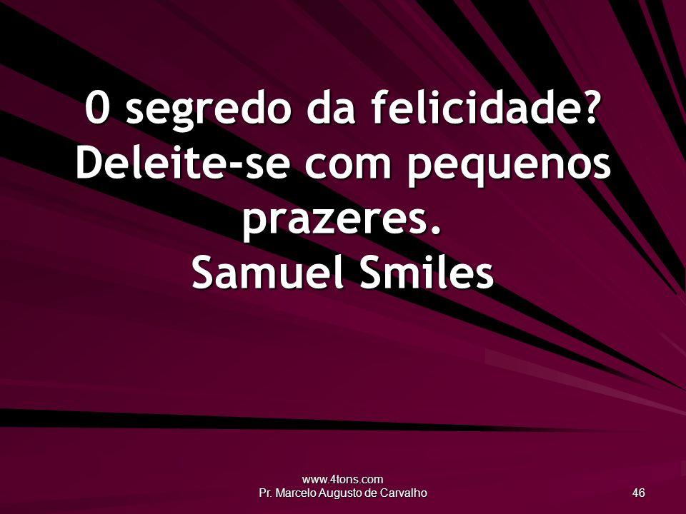 www.4tons.com Pr. Marcelo Augusto de Carvalho 46 0 segredo da felicidade? Deleite-se com pequenos prazeres. Samuel Smiles