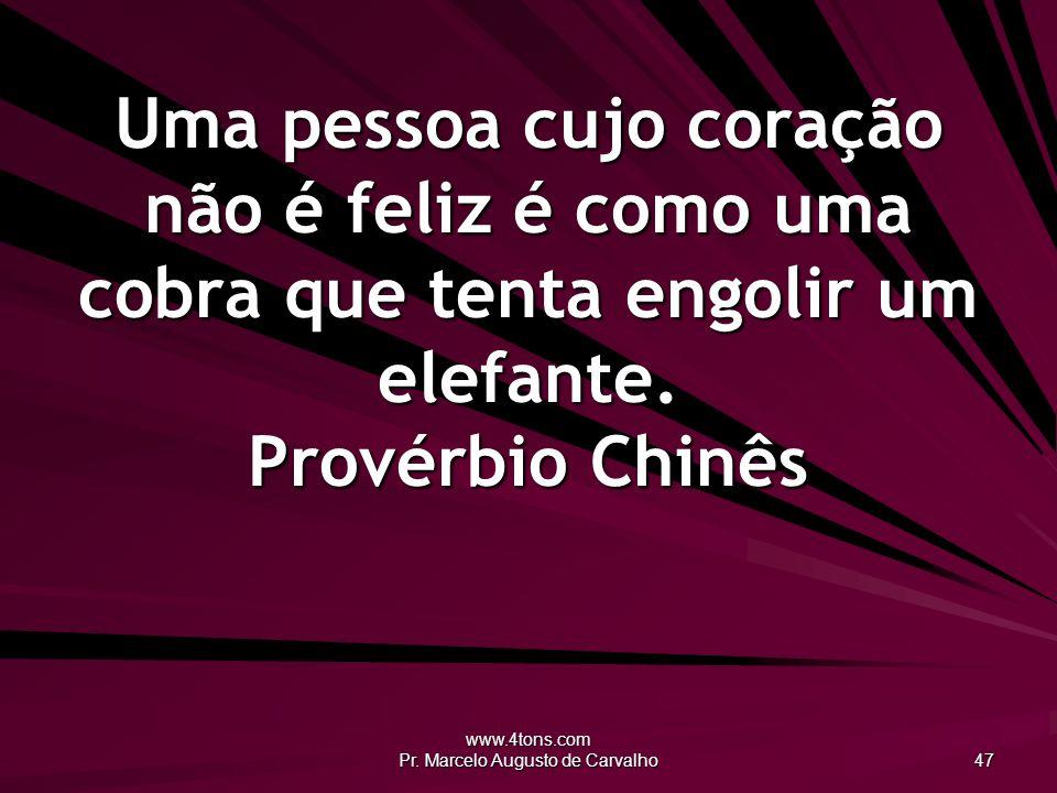 www.4tons.com Pr. Marcelo Augusto de Carvalho 47 Uma pessoa cujo coração não é feliz é como uma cobra que tenta engolir um elefante. Provérbio Chinês