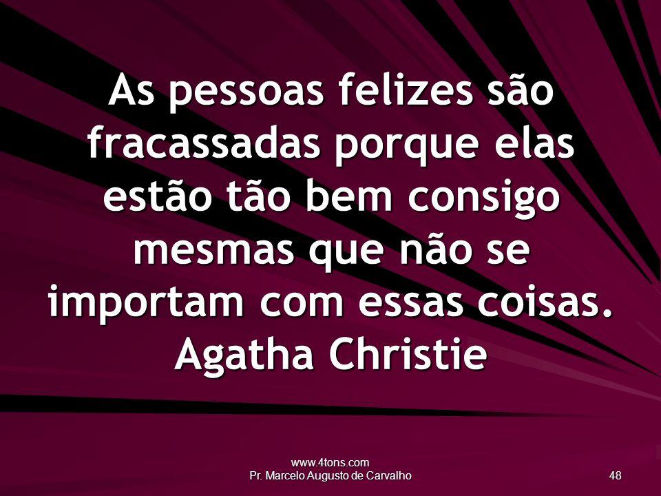 www.4tons.com Pr. Marcelo Augusto de Carvalho 48 As pessoas felizes são fracassadas porque elas estão tão bem consigo mesmas que não se importam com e