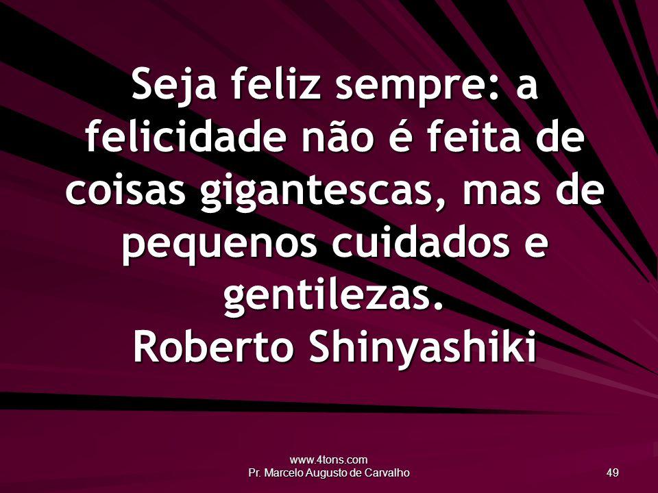 www.4tons.com Pr. Marcelo Augusto de Carvalho 49 Seja feliz sempre: a felicidade não é feita de coisas gigantescas, mas de pequenos cuidados e gentile